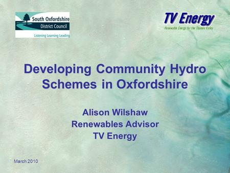March 2010 Developing Community Hydro Schemes in Oxfordshire Alison Wilshaw Renewables Advisor TV Energy.
