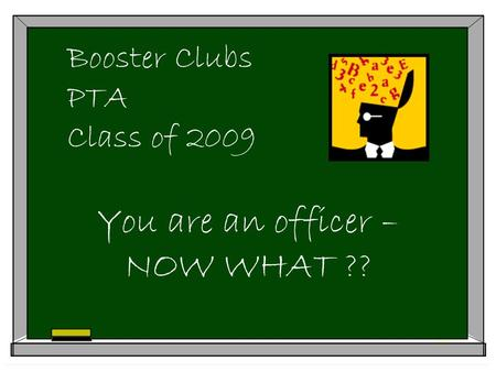Booster Clubs PTA Class of 2009 You are an officer – NOW WHAT ??