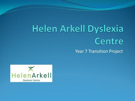 Year 7 Transition Project. AIMS To provide support in literacy and study skills for year 7 pupils. The Helen Arkell Centre are providing twice weekly.