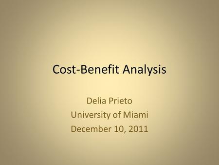 Cost-Benefit Analysis Delia Prieto University of Miami December 10, 2011.
