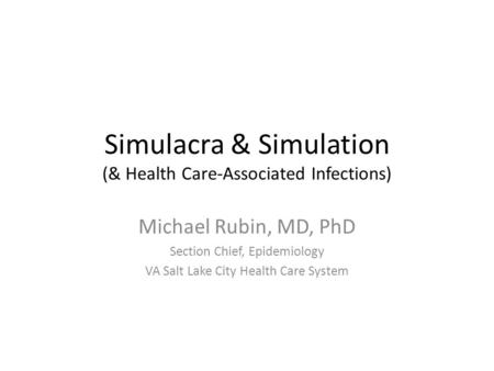 Simulacra & Simulation (& Health Care-Associated Infections) Michael Rubin, MD, PhD Section Chief, Epidemiology VA Salt Lake City Health Care System.