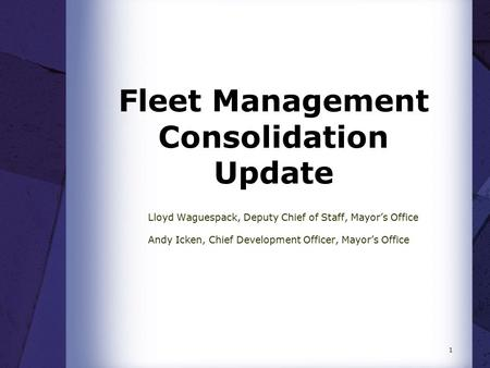 Fleet Management Consolidation Update Lloyd Waguespack, Deputy Chief of Staff, Mayor's Office Andy Icken, Chief Development Officer, Mayor's Office 1.