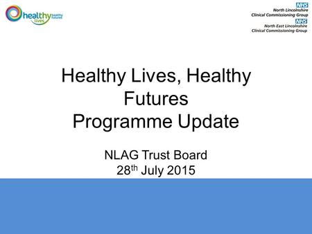 Healthy Lives, Healthy Futures Programme Update NLAG Trust Board 28 th July 2015.
