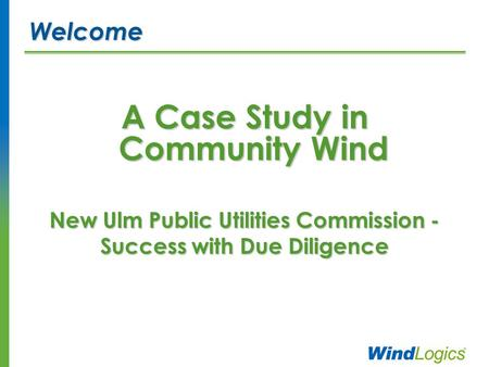 A Case Study in Community Wind New Ulm Public Utilities Commission - Success with Due Diligence Welcome.