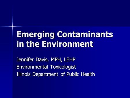Emerging Contaminants in the Environment Jennifer Davis, MPH, LEHP Environmental Toxicologist Illinois Department of Public Health.