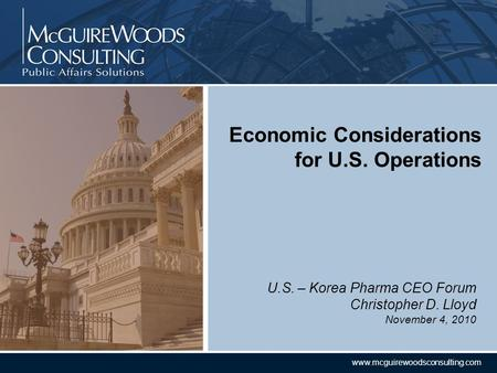CONFIDENTIAL www.mcguirewoodsconsulting.com U.S. – Korea Pharma CEO Forum Christopher D. Lloyd November 4, 2010 Economic Considerations for U.S. Operations.