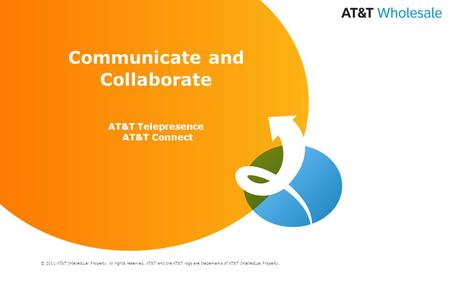 © 2011 AT&T Intellectual Property. All rights reserved. AT&T and the AT&T logo are trademarks of AT&T Intellectual Property. Communicate and Collaborate.