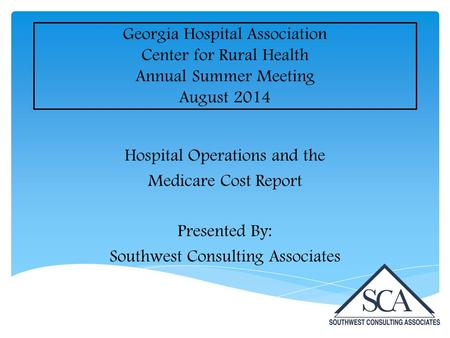 Georgia Hospital Association Center for Rural Health Annual Summer Meeting August 2014 Hospital Operations and the Medicare Cost Report Presented By: Southwest.