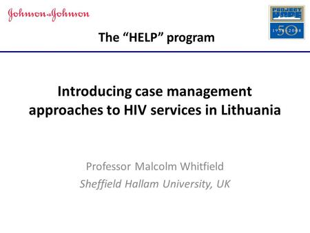 "The ""HELP"" program Introducing case management approaches to HIV services in Lithuania Professor Malcolm Whitfield Sheffield Hallam University, UK."