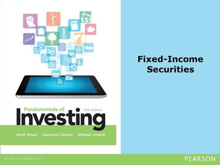 Fixed-Income Securities. Copyright ©2014 Pearson Education, Inc. All rights reserved.10-2 Fixed-Income Securities Learning Goals 1.Explain the basic investment.