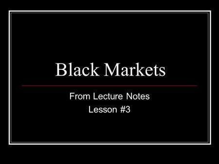 Black Markets From Lecture Notes Lesson #3. Black Markets Also called Shadow economy Hidden economy Government price controls, regulations, and taxes.