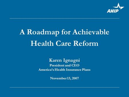 A Roadmap for Achievable Health Care Reform Karen Ignagni President and CEO America's Health Insurance Plans November 13, 2007.