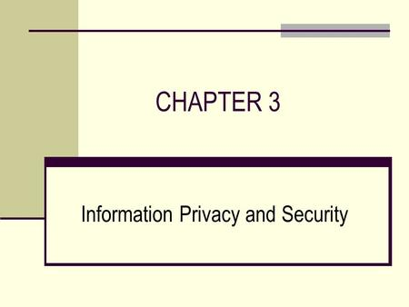 CHAPTER 3 Information Privacy and Security. CHAPTER OUTLINE  Ethical Issues in Information Systems  Threats to Information Security  Protecting Information.