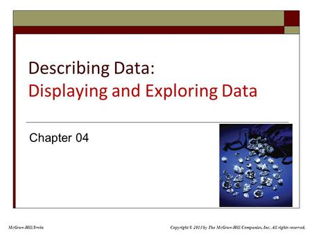 Describing Data: Displaying and Exploring Data Chapter 04 McGraw-Hill/Irwin Copyright © 2013 by The McGraw-Hill Companies, Inc. All rights reserved.