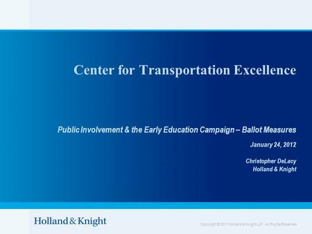 Copyright © 2011 Holland & Knight LLP. All Rights Reserved Center for Transportation Excellence Public Involvement & the Early Education Campaign – Ballot.