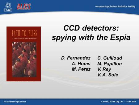 A. Homs, BLISS Day Out – 15 Jan 2007 CCD detectors: spying with the Espia D. Fernandez A. Homs M. Perez C. Guilloud M. Papillon V. Rey V. A. Sole.