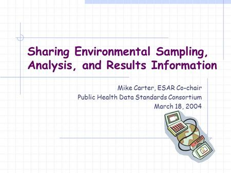 Sharing Environmental Sampling, Analysis, and Results Information Mike Carter, ESAR Co-chair Public Health Data Standards Consortium March 18, 2004.