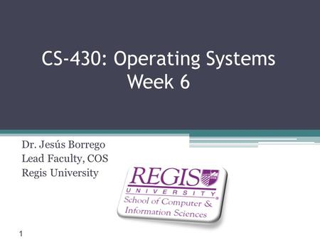 Scis.regis.edu ● CS-430: Operating <strong>Systems</strong> Week 6 Dr. Jesús Borrego Lead Faculty, COS Regis University 1.
