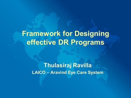 Framework for Designing effective DR Programs Thulasiraj Ravilla LAICO – Aravind Eye Care System.