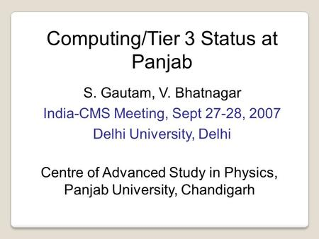 Computing/Tier 3 Status at Panjab S. Gautam, V. Bhatnagar India-CMS Meeting, Sept 27-28, 2007 Delhi University, Delhi Centre of Advanced Study in Physics,