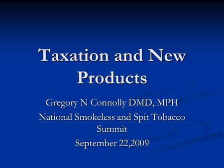 Taxation and New Products Gregory N Connolly DMD, MPH National Smokeless and Spit Tobacco Summit September 22,2009.