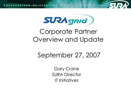 Corporate Partner Overview and Update September 27, 2007 Gary Crane SURA Director IT Initiatives.