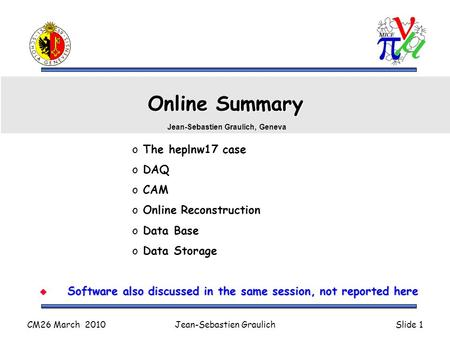 CM26 March 2010Jean-Sebastien GraulichSlide 1 Online Summary o The heplnw17 case o DAQ o CAM o Online Reconstruction o Data Base o Data Storage Jean-Sebastien.