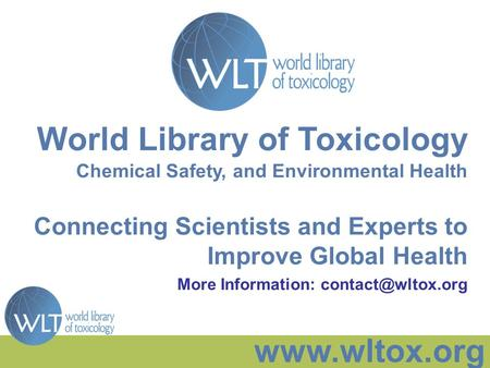 Www.wltox.org World Library of Toxicology Chemical Safety, and Environmental Health Connecting Scientists and Experts to Improve Global Health More Information: