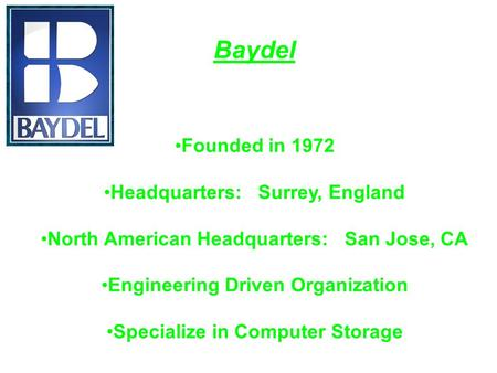 Baydel Founded in 1972 Headquarters: Surrey, England North American Headquarters: San Jose, CA Engineering Driven Organization Specialize in Computer Storage.