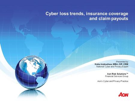 Cyber loss trends, insurance coverage and claim payouts Presented by Katie Andruchow, MBA, CIP, CRM National Cyber and Privacy Expert Aon Risk Solutions™