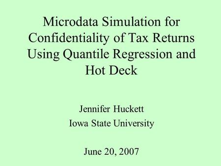 Microdata Simulation for Confidentiality of Tax Returns Using Quantile Regression and Hot Deck Jennifer Huckett Iowa State University June 20, 2007.