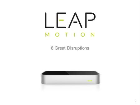Leap Motion - Proprietary & Confidential 8 Great Disruptions 1.