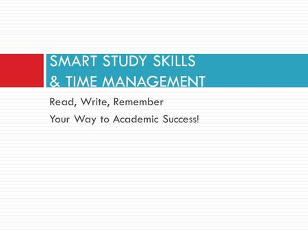 Read, Write, Remember Your Way to Academic Success! SMART STUDY SKILLS & TIME MANAGEMENT.