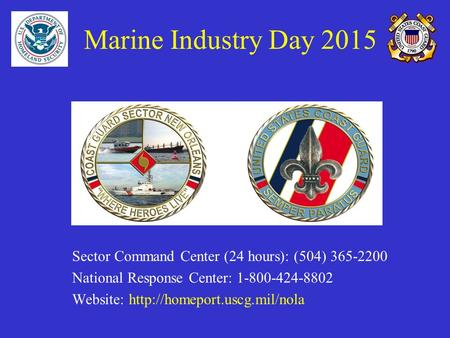 Marine Industry Day 2015 Sector Command Center (24 hours): (504) 365-2200 National Response Center: 1-800-424-8802 Website: