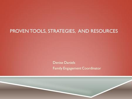 PROVEN TOOLS, STRATEGIES, AND RESOURCES Denise Daniels Family Engagement Coordinator.