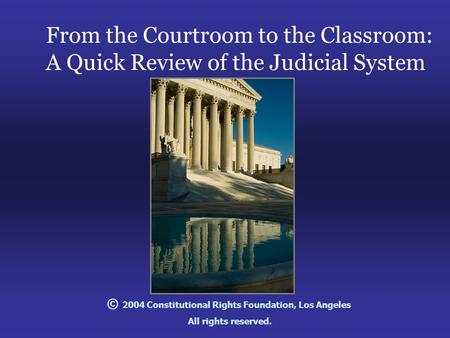 From the Courtroom to the Classroom: A Quick Review of the Judicial System © 2004 Constitutional Rights Foundation, Los Angeles All rights reserved.