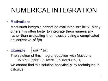 1 NUMERICAL INTEGRATION Motivation: Most such integrals cannot be evaluated explicitly. Many others it is often faster to integrate them numerically rather.