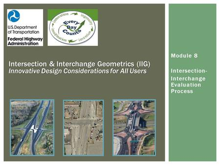 Intersection & Interchange Geometrics (IIG) Innovative Design Considerations for All Users Module 8 Intersection- Interchange Evaluation Process.