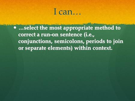 I can… …select the most appropriate method to correct a run-on sentence (i.e., conjunctions, semicolons, periods to join or separate elements) within.