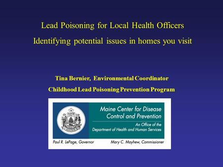 Lead Poisoning for Local Health Officers Identifying potential issues in homes you visit Tina Bernier, Environmental Coordinator Childhood Lead Poisoning.
