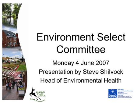 Environment Select Committee Monday 4 June 2007 Presentation by Steve Shilvock Head of Environmental Health.