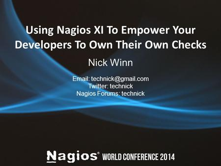 Using Nagios XI To Empower Your Developers To Own Their Own Checks Nick Winn   Twitter: technick Nagios Forums: technick.