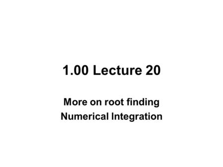 1.00 Lecture 20 More on root finding Numerical lntegration.