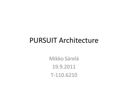 PURSUIT Architecture Mikko Särelä 19.9.2011 T-110.6210.