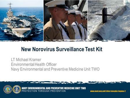New Norovirus Surveillance Test Kit LT Michael Kramer Environmental Health Officer Navy Environmental and Preventive Medicine Unit TWO.