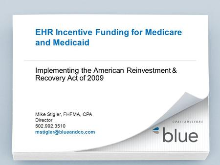 Implementing the American Reinvestment & Recovery Act of 2009 Mike Stigler, FHFMA, CPA Director 502.992.3510 EHR Incentive Funding.