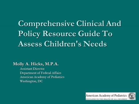 Comprehensive Clinical And Policy Resource Guide To Assess Children's Needs Molly A. Hicks, M.P.A. Assistant Director Department of Federal Affairs American.