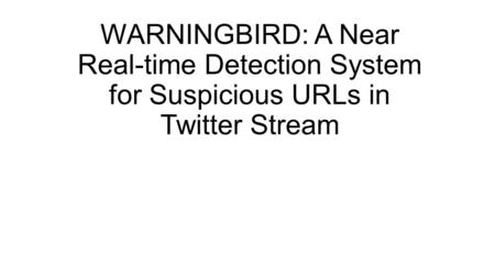 WARNINGBIRD: A Near Real-time Detection System for Suspicious URLs in Twitter Stream.