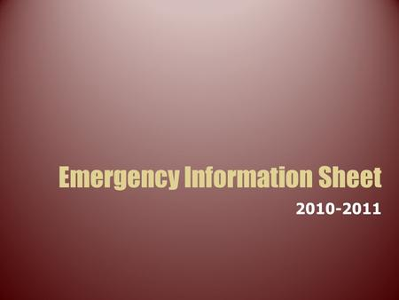 Emergency Information Sheet 2010-2011. What is the Emergency Information Sheet? Every student must complete an Emergency Information Sheet (EIS). They.