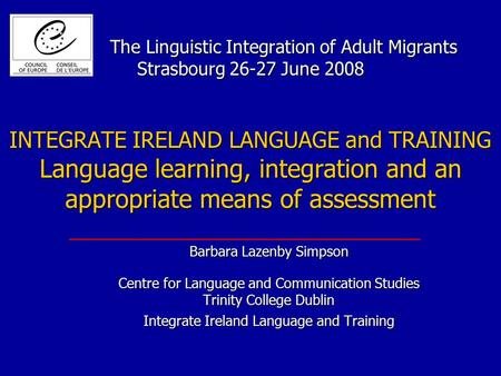 The Linguistic Integration of Adult Migrants Strasbourg 26-27 June 2008 INTEGRATE IRELAND LANGUAGE and TRAINING Language learning, integration and an appropriate.